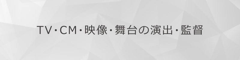 TV・CM・映像・舞台の演出・監督